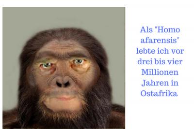 Als -Homo afarensis- lebte ich vor drei bis vier Millionen Jahren in Ostafrika