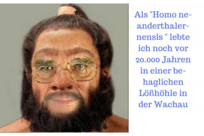 Als -Homo ne-anderthaler-nensis - lebte ich noch vor 20.000 Jahren in einer be-haglichen