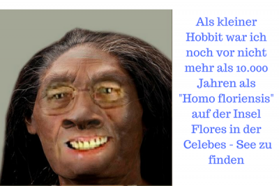 Als kleiner Hobbit war ich noch vor nicht mehr als 10.000 Jahren als -Homo floriensis- auf der Insel Flores in der Celebes - See zu finden